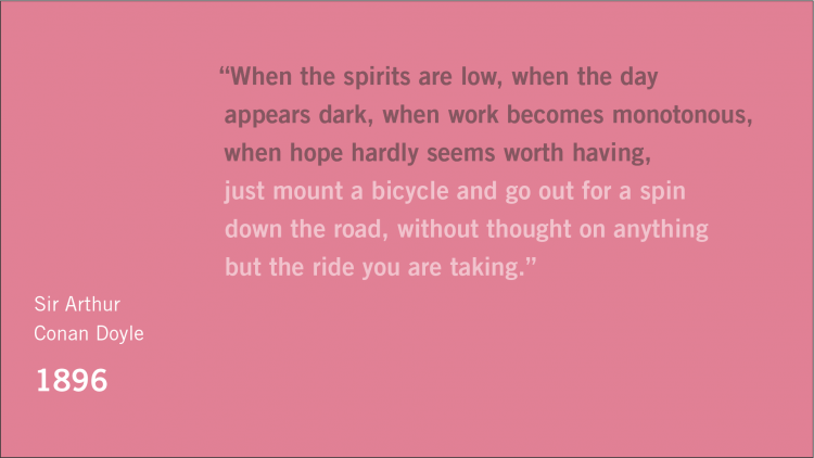 "Quote: ""When the spirits are low, when the day appears dark, when work becomes monotonous, when hope hardly seems worth having, just mount a bicycle and go out for a spin down the road, without thought on anything but the ride you are taking."" Attribution: Sir Arthur Conan Doyle, 1896"
