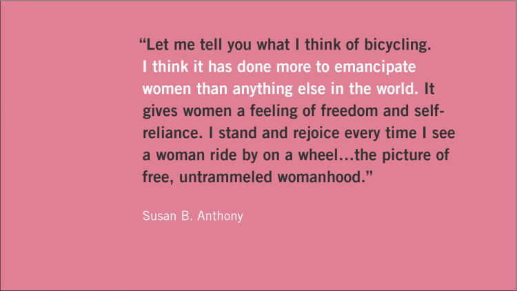 "Quote: ""Let me tell you what I think of bicycling. I think it has done more to emancipate women than anything else in the world. It gives women a feeling of freedom and self-reliance. I stand and rejoice every time I see a woman ride by on a wheel... the picture of free, untrammeled womanhood."" Attribution: Susan B. Anthony"